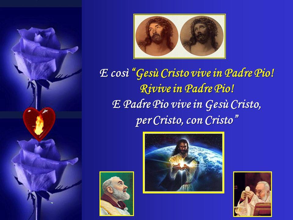 E così Gesù Cristo vive in Padre Pio.Rivive in Padre Pio.