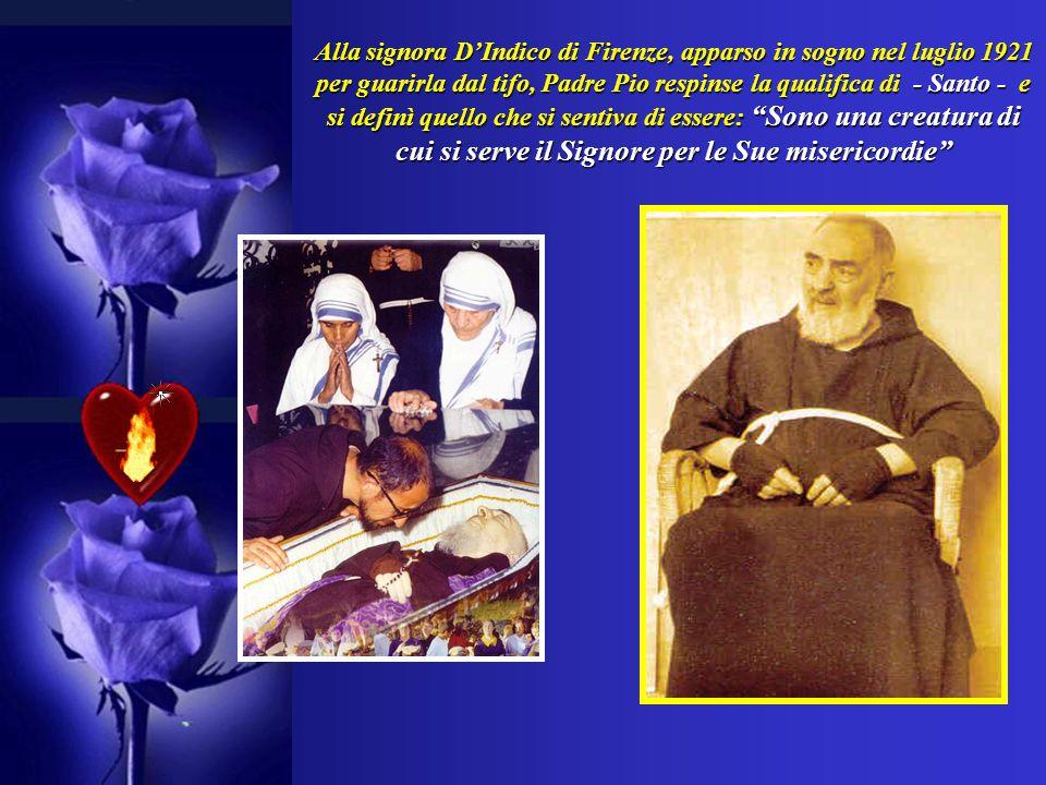 Alla signora D'Indico di Firenze, apparso in sogno nel luglio 1921 per guarirla dal tifo, Padre Pio respinse la qualifica di - Santo - e si definì quello che si sentiva di essere: Sono una creatura di cui si serve il Signore per le Sue misericordie