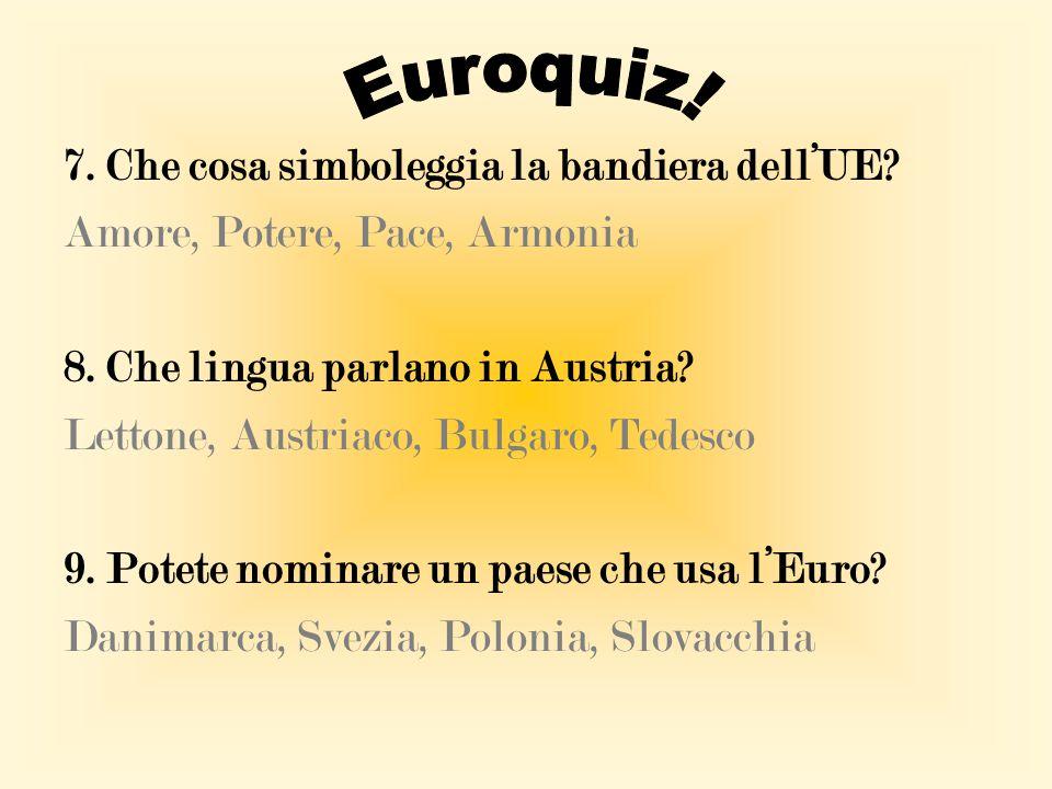 7. Che cosa simboleggia la bandiera dell'UE? Amore, Potere, Pace, Armonia 8. Che lingua parlano in Austria? Lettone, Austriaco, Bulgaro, Tedesco 9. Po