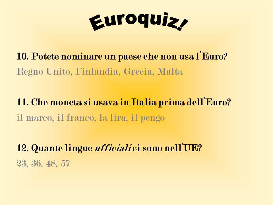 10. Potete nominare un paese che non usa l'Euro? Regno Unito, Finlandia, Grecia, Malta 11. Che moneta si usava in Italia prima dell'Euro? il marco, il