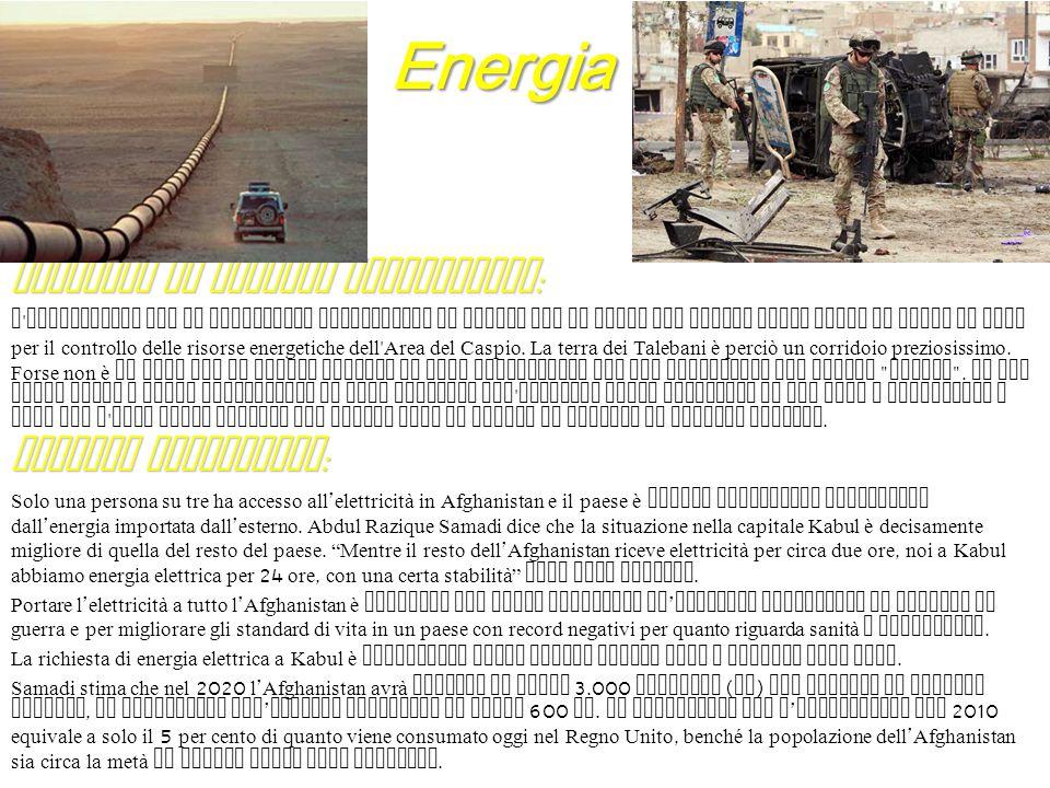 Energia Presenza di risorse energetiche : L ' Afghanistan non ha giacimenti petroliferi ma sembra che il Paese sia chiave della lotta in corso da anni