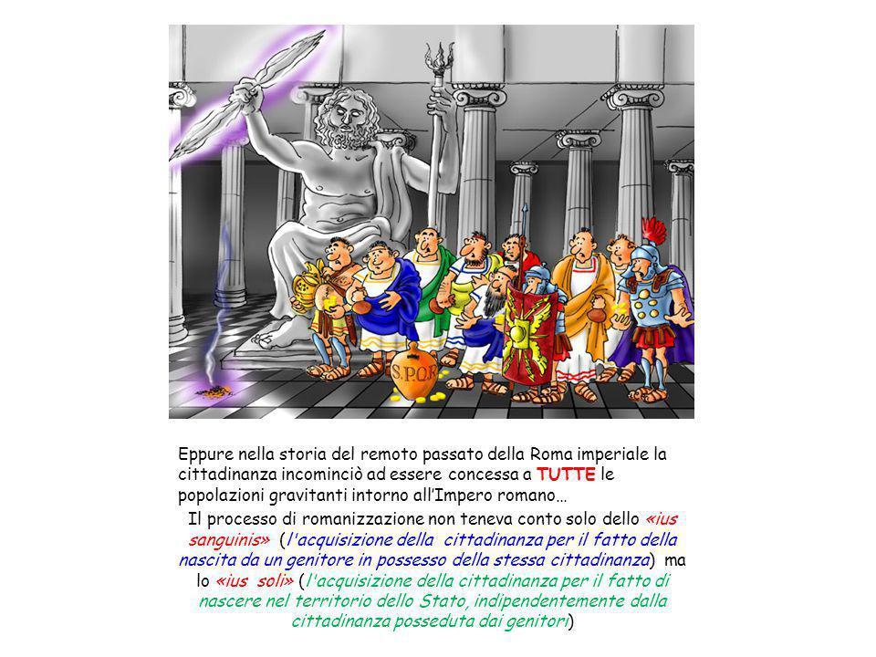 Eppure nella storia del remoto passato della Roma imperiale la cittadinanza incominciò ad essere concessa a TUTTE le popolazioni gravitanti intorno al