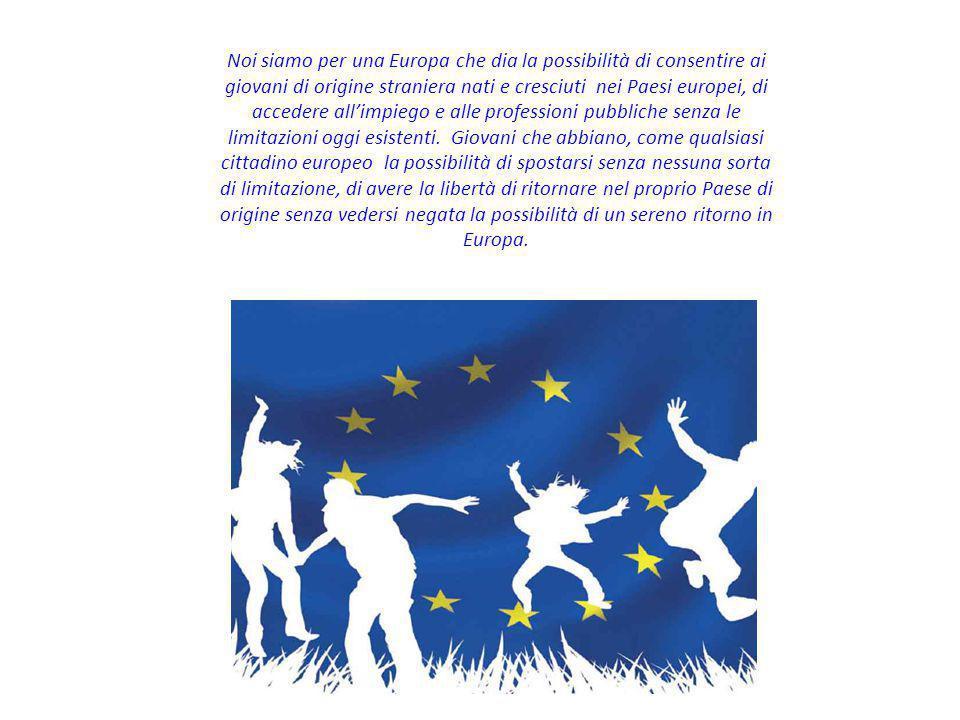 Noi siamo per una Europa che dia la possibilità di consentire ai giovani di origine straniera nati e cresciuti nei Paesi europei, di accedere all'impi