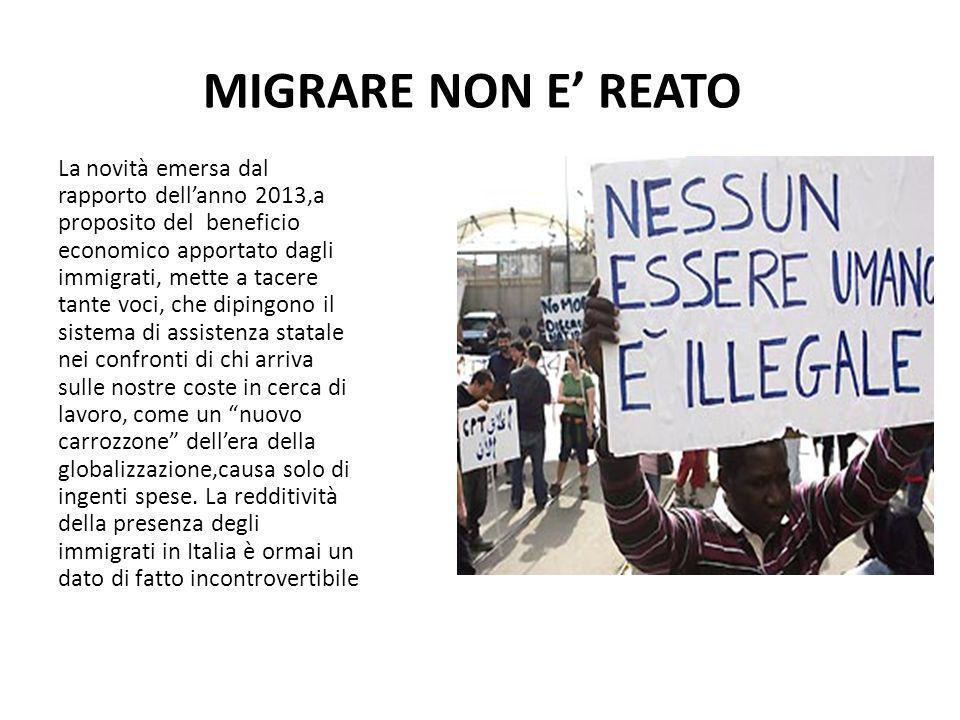 MIGRARE NON E' REATO La novità emersa dal rapporto dell'anno 2013,a proposito del beneficio economico apportato dagli immigrati, mette a tacere tante