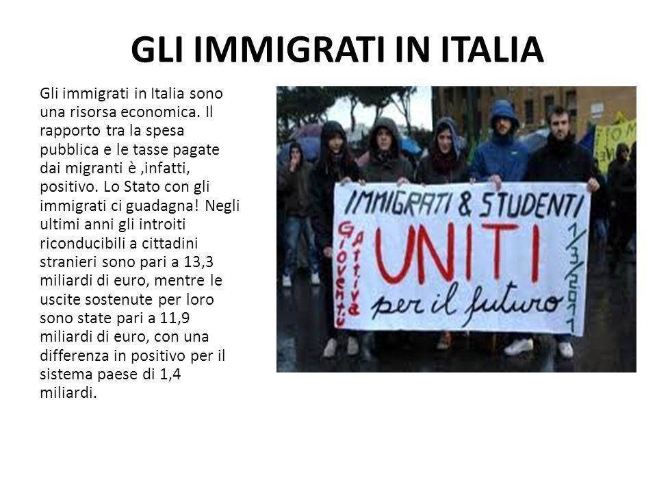 GLI IMMIGRATI IN ITALIA Gli immigrati in Italia sono una risorsa economica. Il rapporto tra la spesa pubblica e le tasse pagate dai migranti è,infatti