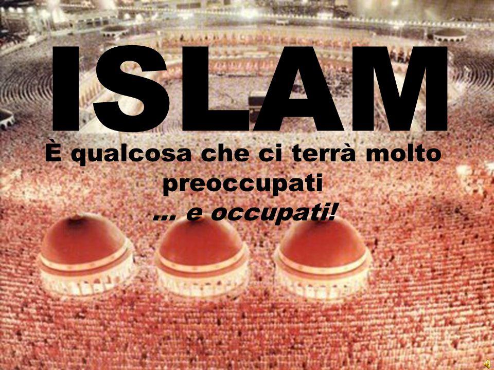 ISLAM È qualcosa che ci terrà molto preoccupati... e occupati!