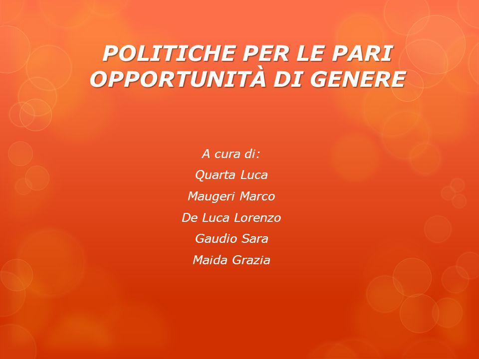 POLITICHE PER LE PARI OPPORTUNITÀ DI GENERE A cura di: Quarta Luca Maugeri Marco De Luca Lorenzo Gaudio Sara Maida Grazia