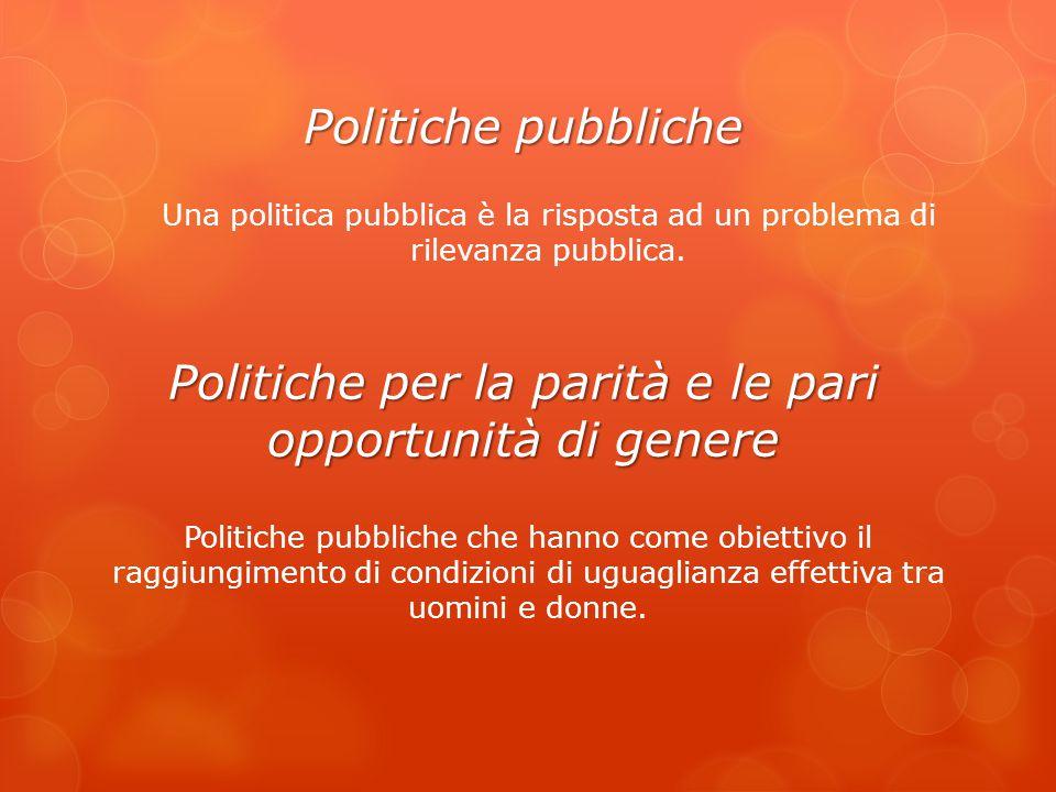 Politiche pubbliche Una politica pubblica è la risposta ad un problema di rilevanza pubblica. Politiche per la parità e le pari opportunità di genere