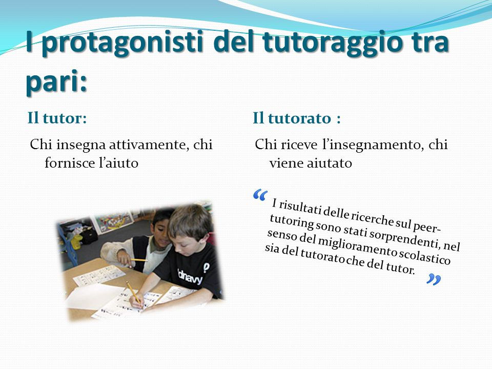 I protagonisti del tutoraggio tra pari: Il tutor: Il tutorato : Chi insegna attivamente, chi fornisce l'aiuto Chi riceve l'insegnamento, chi viene aiu