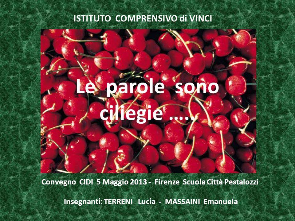 Le parole sono ciliegie ….. ISTITUTO COMPRENSIVO di VINCI Convegno CIDI 5 Maggio 2013 - Firenze Scuola Città Pestalozzi Insegnanti: TERRENI Lucia - MA