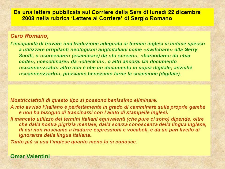 Da una lettera pubblicata sul Corriere della Sera di lunedì 22 dicembre 2008 nella rubrica 'Lettere al Corriere' di Sergio Romano Caro Romano, l'incapacità di trovare una traduzione adeguata ai termini inglesi ci induce spesso a utilizzare orripilanti neologismi angloitaliani come ‹‹switchare›› alla Gerry Scotti, o ‹‹screenare›› (esaminare) da ‹‹to screen››, ‹‹barcodare›› da ‹‹bar code››, ‹‹cecchinare›› da ‹‹check in››, o altri ancora.
