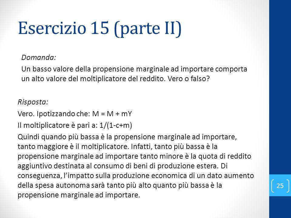 Esercizio 15 (parte II) Domanda: Un basso valore della propensione marginale ad importare comporta un alto valore del moltiplicatore del reddito.