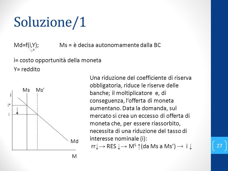 Soluzione/1 Md=f(i,Y); Ms = è decisa autonomamente dalla BC -,+ i= costo opportunità della moneta Y= reddito 27 Ms'Ms Md i M Una riduzione del coefficiente di riserva obbligatoria, riduce le riserve delle banche; il moltiplicatore e, di conseguenza, l'offerta di moneta aumentano.