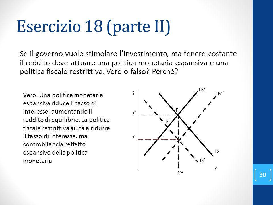 Esercizio 18 (parte II) Se il governo vuole stimolare l'investimento, ma tenere costante il reddito deve attuare una politica monetaria espansiva e una politica fiscale restrittiva.