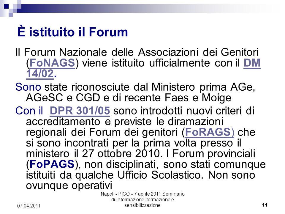 Napoli - PICO - 7 aprile 2011 Seminario di informazione, formazione e sensibilizzazione11 07.04.2011 È istituito il Forum Il Forum Nazionale delle Associazioni dei Genitori (FoNAGS) viene istituito ufficialmente con il DM 14/02.FoNAGSDM 14/02 Sono state riconosciute dal Ministero prima AGe, AGeSC e CGD e di recente Faes e Moige Con il DPR 301/05 sono introdotti nuovi criteri di accreditamento e previste le diramazioni regionali dei Forum dei genitori (FoRAGS) che si sono incontrati per la prima volta presso il ministero il 27 ottobre 2010.