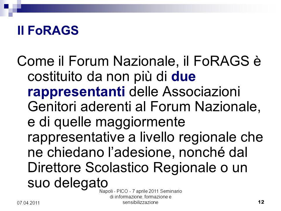 Napoli - PICO - 7 aprile 2011 Seminario di informazione, formazione e sensibilizzazione12 07.04.2011 Il FoRAGS Come il Forum Nazionale, il FoRAGS è costituito da non più di due rappresentanti delle Associazioni Genitori aderenti al Forum Nazionale, e di quelle maggiormente rappresentative a livello regionale che ne chiedano l'adesione, nonché dal Direttore Scolastico Regionale o un suo delegato