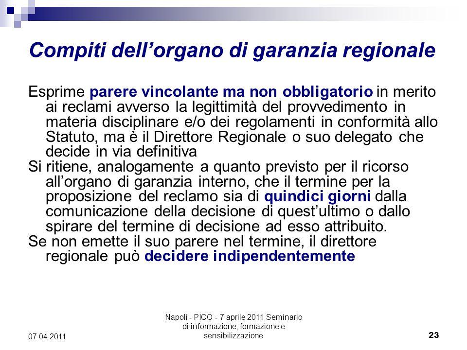 Napoli - PICO - 7 aprile 2011 Seminario di informazione, formazione e sensibilizzazione23 07.04.2011 Compiti dell'organo di garanzia regionale Esprime parere vincolante ma non obbligatorio in merito ai reclami avverso la legittimità del provvedimento in materia disciplinare e/o dei regolamenti in conformità allo Statuto, ma è il Direttore Regionale o suo delegato che decide in via definitiva Si ritiene, analogamente a quanto previsto per il ricorso all'organo di garanzia interno, che il termine per la proposizione del reclamo sia di quindici giorni dalla comunicazione della decisione di quest'ultimo o dallo spirare del termine di decisione ad esso attribuito.