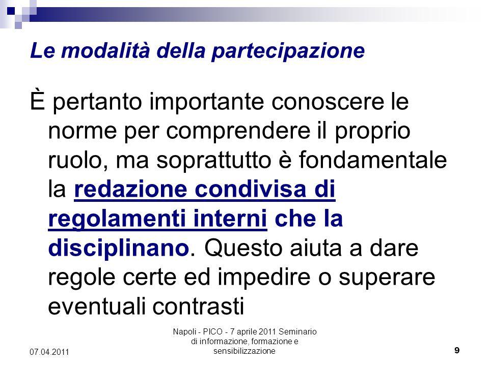 Napoli - PICO - 7 aprile 2011 Seminario di informazione, formazione e sensibilizzazione9 07.04.2011 Le modalità della partecipazione È pertanto importante conoscere le norme per comprendere il proprio ruolo, ma soprattutto è fondamentale la redazione condivisa di regolamenti interni che la disciplinano.