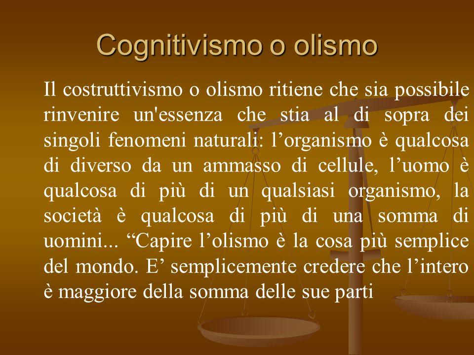 Cognitivismo o olismo Il costruttivismo o olismo ritiene che sia possibile rinvenire un essenza che stia al di sopra dei singoli fenomeni naturali: l'organismo è qualcosa di diverso da un ammasso di cellule, l'uomo è qualcosa di più di un qualsiasi organismo, la società è qualcosa di più di una somma di uomini...