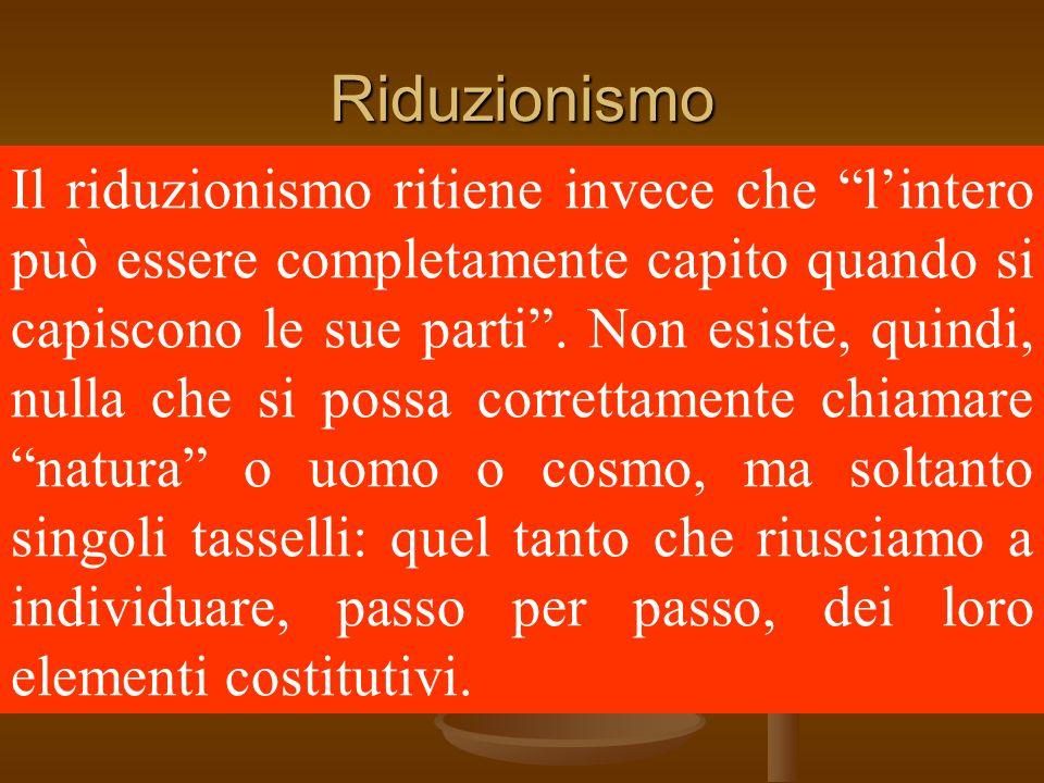 Riduzionismo Il riduzionismo ritiene invece che l'intero può essere completamente capito quando si capiscono le sue parti .