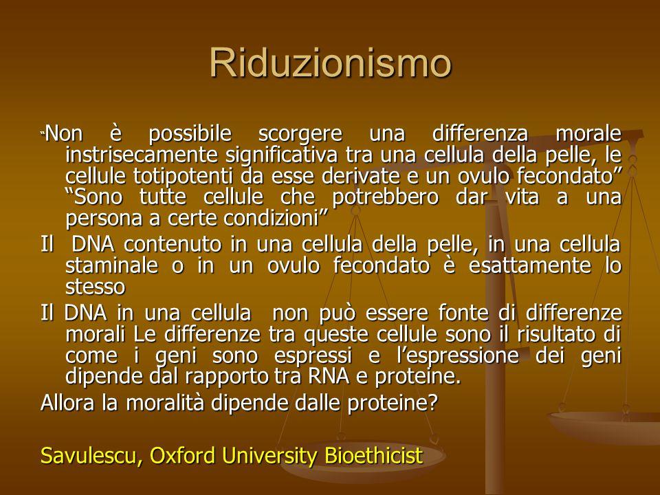 Riduzionismo Non è possibile scorgere una differenza morale instrisecamente significativa tra una cellula della pelle, le cellule totipotenti da esse derivate e un ovulo fecondato Sono tutte cellule che potrebbero dar vita a una persona a certe condizioni Il DNA contenuto in una cellula della pelle, in una cellula staminale o in un ovulo fecondato è esattamente lo stesso Il DNA in una cellula non può essere fonte di differenze morali Le differenze tra queste cellule sono il risultato di come i geni sono espressi e l'espressione dei geni dipende dal rapporto tra RNA e proteine.