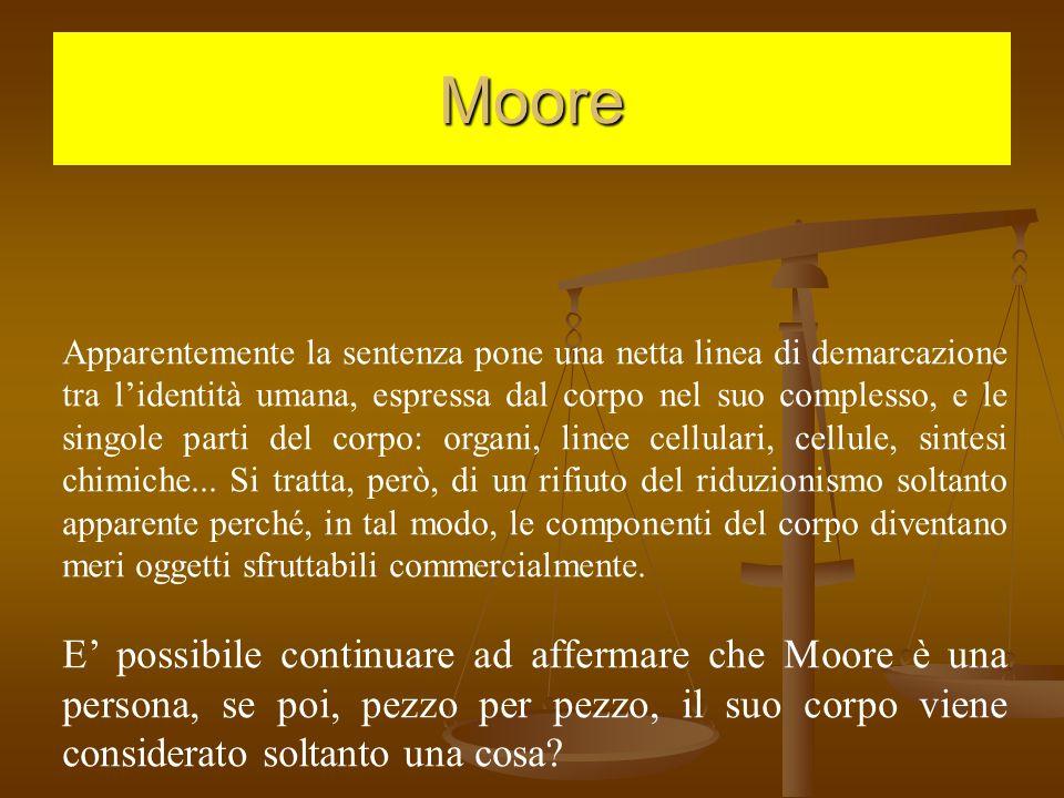 Moore Apparentemente la sentenza pone una netta linea di demarcazione tra l'identità umana, espressa dal corpo nel suo complesso, e le singole parti del corpo: organi, linee cellulari, cellule, sintesi chimiche...