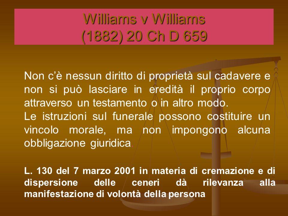 Williams v Williams (1882) 20 Ch D 659 Non c'è nessun diritto di proprietà sul cadavere e non si può lasciare in eredità il proprio corpo attraverso un testamento o in altro modo.