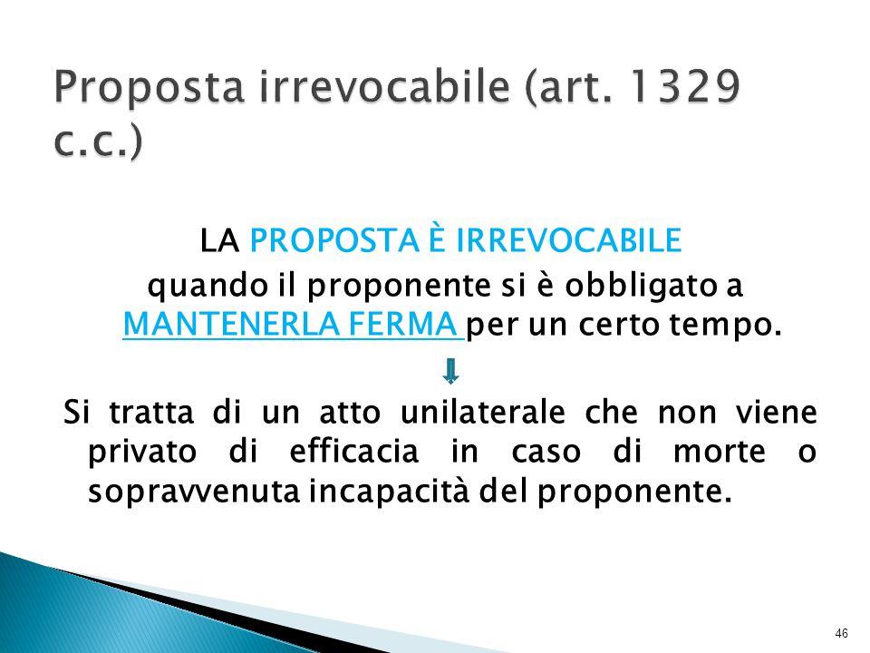 LA PROPOSTA È IRREVOCABILE quando il proponente si è obbligato a MANTENERLA FERMA per un certo tempo. Si tratta di un atto unilaterale che non viene p
