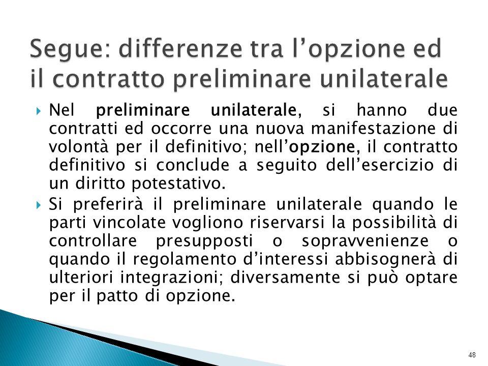  Nel preliminare unilaterale, si hanno due contratti ed occorre una nuova manifestazione di volontà per il definitivo; nell'opzione, il contratto def