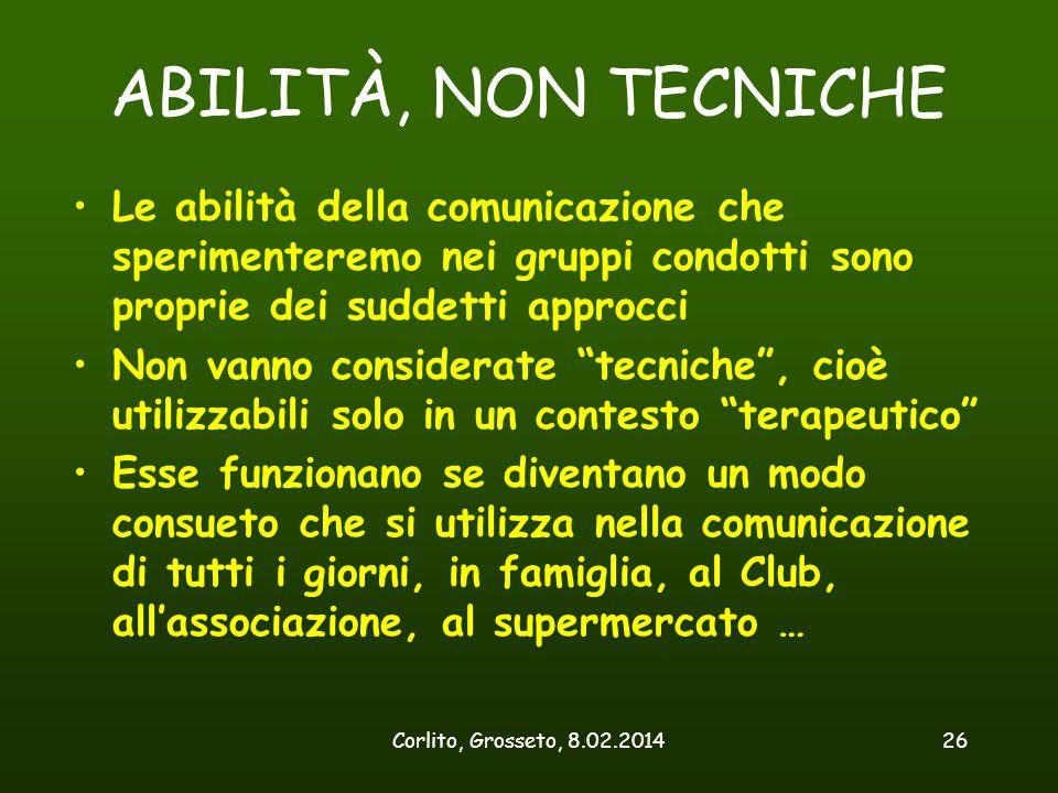 Corlito, Grosseto, 8.02.201426 ABILITÀ, NON TECNICHE Le abilità della comunicazione che sperimenteremo nei gruppi condotti sono proprie dei suddetti a