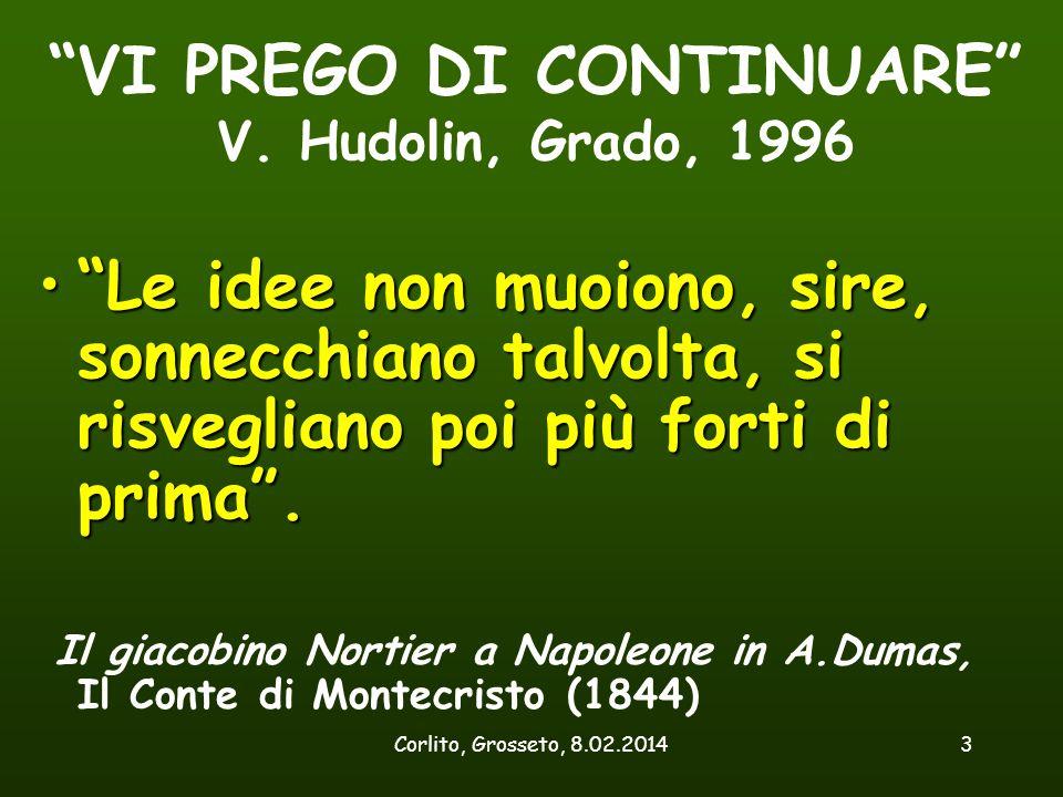 """Corlito, Grosseto, 8.02.20143 """"VI PREGO DI CONTINUARE"""" V. Hudolin, Grado, 1996 """"Le idee non muoiono, sire, sonnecchiano talvolta, si risvegliano poi p"""