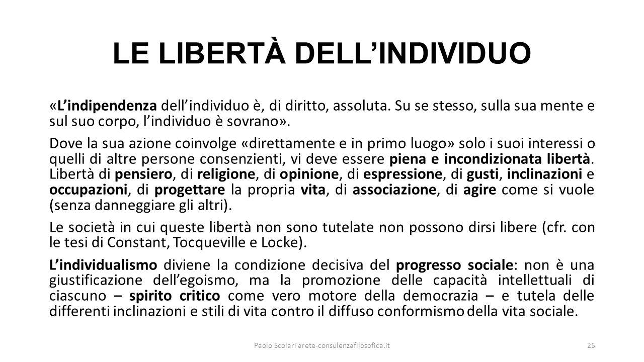 LE LIBERTÀ DELL'INDIVIDUO «L'indipendenza dell'individuo è, di diritto, assoluta. Su se stesso, sulla sua mente e sul suo corpo, l'individuo è sovrano