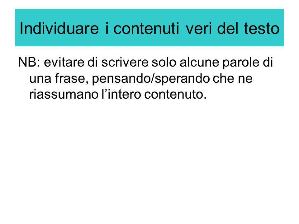 Individuare i contenuti veri del testo NB: evitare di scrivere solo alcune parole di una frase, pensando/sperando che ne riassumano l'intero contenuto
