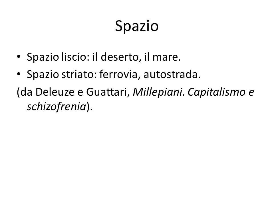 Spazio Spazio liscio: il deserto, il mare. Spazio striato: ferrovia, autostrada. (da Deleuze e Guattari, Millepiani. Capitalismo e schizofrenia).