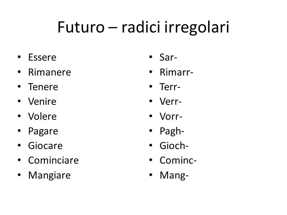 Futuro – radici irregolari Essere Rimanere Tenere Venire Volere Pagare Giocare Cominciare Mangiare Sar- Rimarr- Terr- Verr- Vorr- Pagh- Gioch- Cominc- Mang-