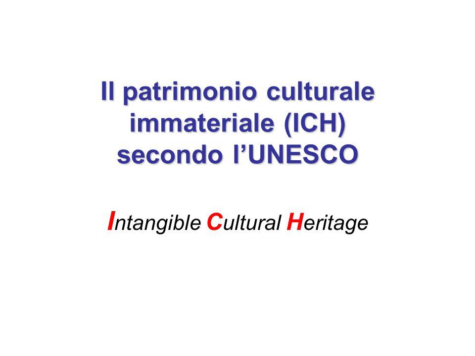 L'UNESCO e le politiche del patrimonio immateriale (ICH) La Convenzione per la Salvaguardia del Patrimonio Culturale Immateriale stilata nel 2003 dall'UNESCO propone innovazioni importanti nel modo di pensare i beni culturali.