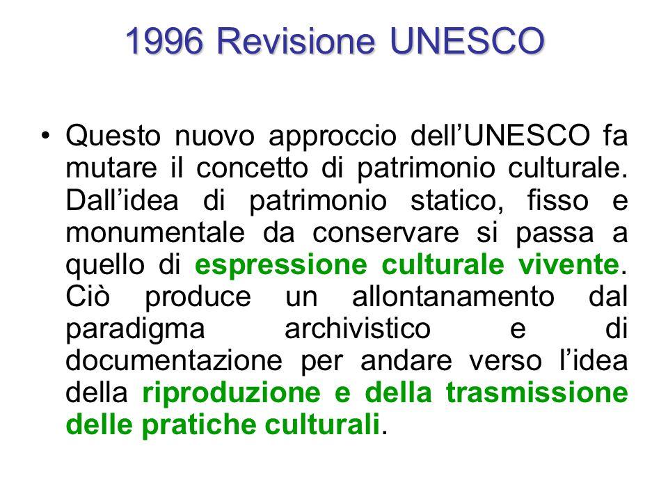 1996 Revisione UNESCO Questo nuovo approccio dell'UNESCO fa mutare il concetto di patrimonio culturale. Dall'idea di patrimonio statico, fisso e monum