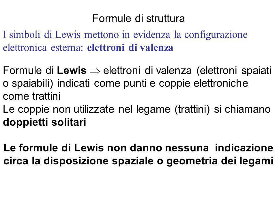 Formule di struttura Formule di Lewis  elettroni di valenza (elettroni spaiati o spaiabili) indicati come punti e coppie elettroniche come trattini Le coppie non utilizzate nel legame (trattini) si chiamano doppietti solitari Le formule di Lewis non danno nessuna indicazione circa la disposizione spaziale o geometria dei legami I simboli di Lewis mettono in evidenza la configurazione elettronica esterna: elettroni di valenza
