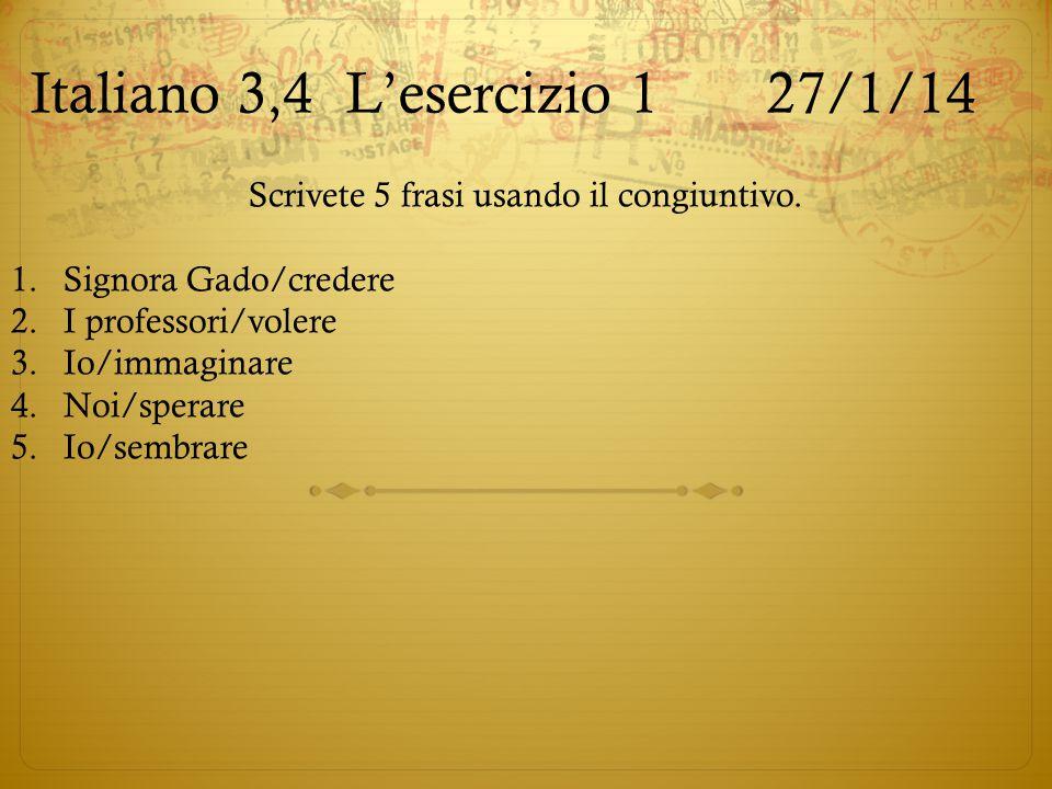 Italiano 3,4L'esercizio 127/1/14 Scrivete 5 frasi usando il congiuntivo. 1.Signora Gado/credere 2.I professori/volere 3.Io/immaginare 4.Noi/sperare 5.