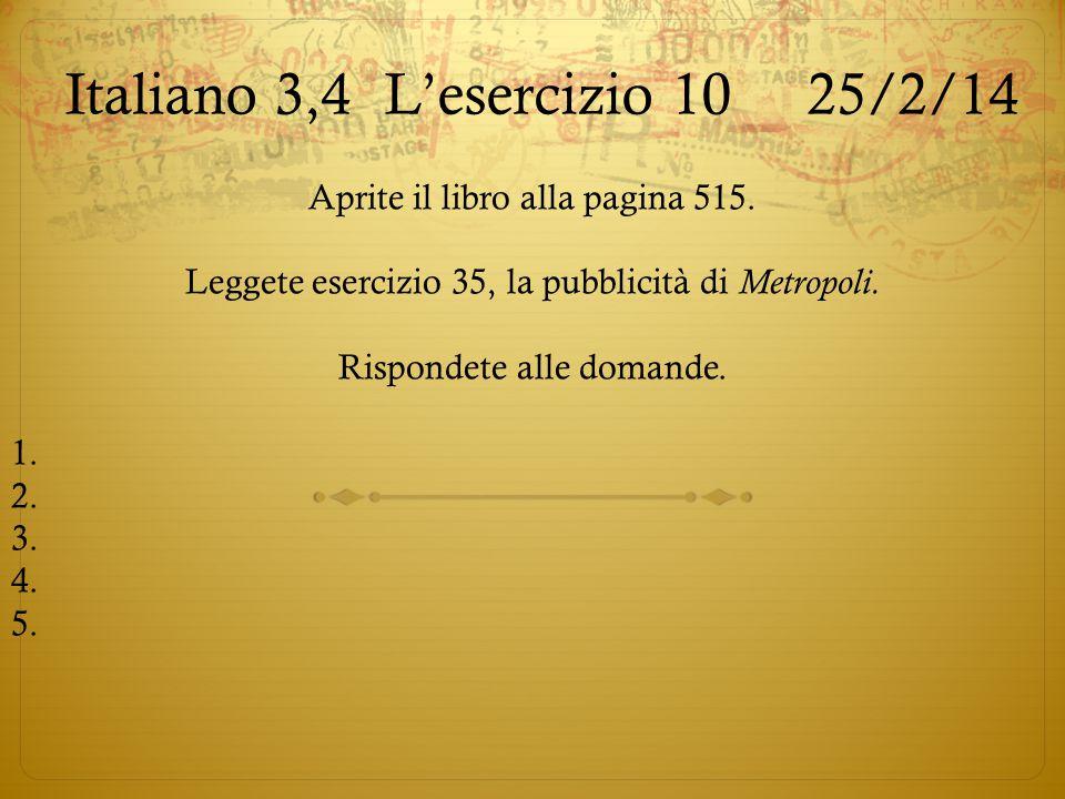 Italiano 3,4L'esercizio 10 25/2/14 Aprite il libro alla pagina 515. Leggete esercizio 35, la pubblicità di Metropoli. Rispondete alle domande. 1. 2. 3