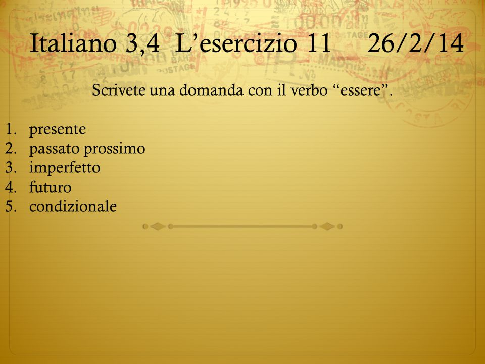"""Italiano 3,4L'esercizio 11 26/2/14 Scrivete una domanda con il verbo """"essere"""". 1.presente 2.passato prossimo 3.imperfetto 4.futuro 5.condizionale"""