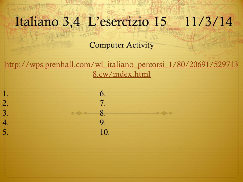 Italiano 3,4L'esercizio 15 11/3/14 Computer Activity http://wps.prenhall.com/wl_italiano_percorsi_1/80/20691/529713 8.cw/index.html 1.6. 2.7. 3.8. 4.9