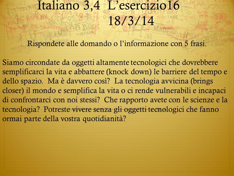 Italiano 3,4L'esercizio16 18/3/14 Rispondete alle domando o l'informazione con 5 frasi. Siamo circondate da oggetti altamente tecnologici che dovrebbe