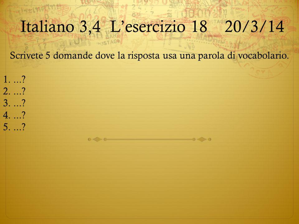 Italiano 3,4L'esercizio 18 20/3/14 Scrivete 5 domande dove la risposta usa una parola di vocabolario. 1....? 2....? 3....? 4....? 5....?
