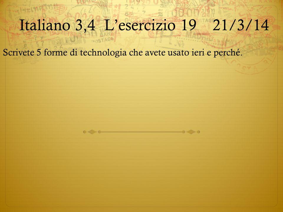 Italiano 3,4L'esercizio 19 21/3/14 Scrivete 5 forme di technologia che avete usato ieri e perché.