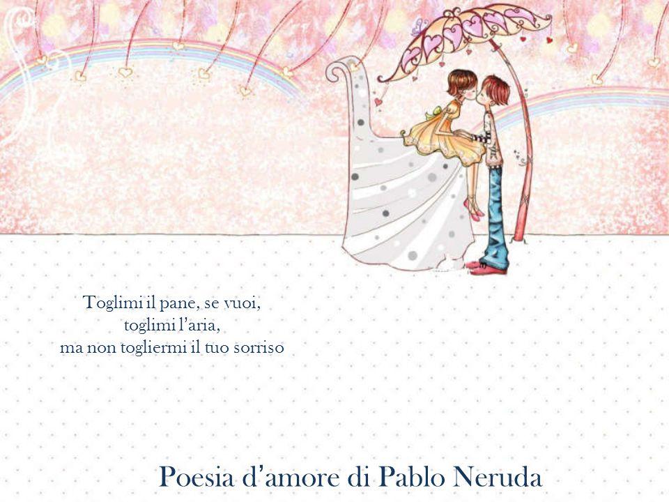 Toglimi il pane, se vuoi, toglimi l'aria, ma non togliermi il tuo sorriso Poesia d'amore di Pablo Neruda