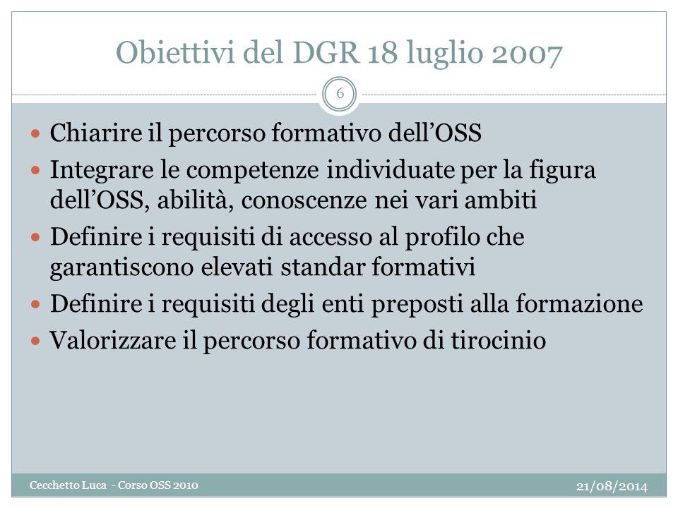 Obiettivi del DGR 18 luglio 2007 21/08/2014 Cecchetto Luca - Corso OSS 2010 6 Chiarire il percorso formativo dell'OSS Integrare le competenze individu