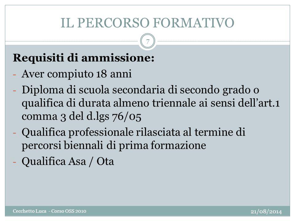 IL PERCORSO FORMATIVO 21/08/2014 Cecchetto Luca - Corso OSS 2010 7 Requisiti di ammissione: - Aver compiuto 18 anni - Diploma di scuola secondaria di