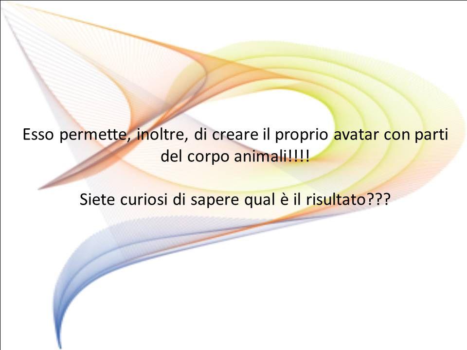 Esso permette, inoltre, di creare il proprio avatar con parti del corpo animali!!!.