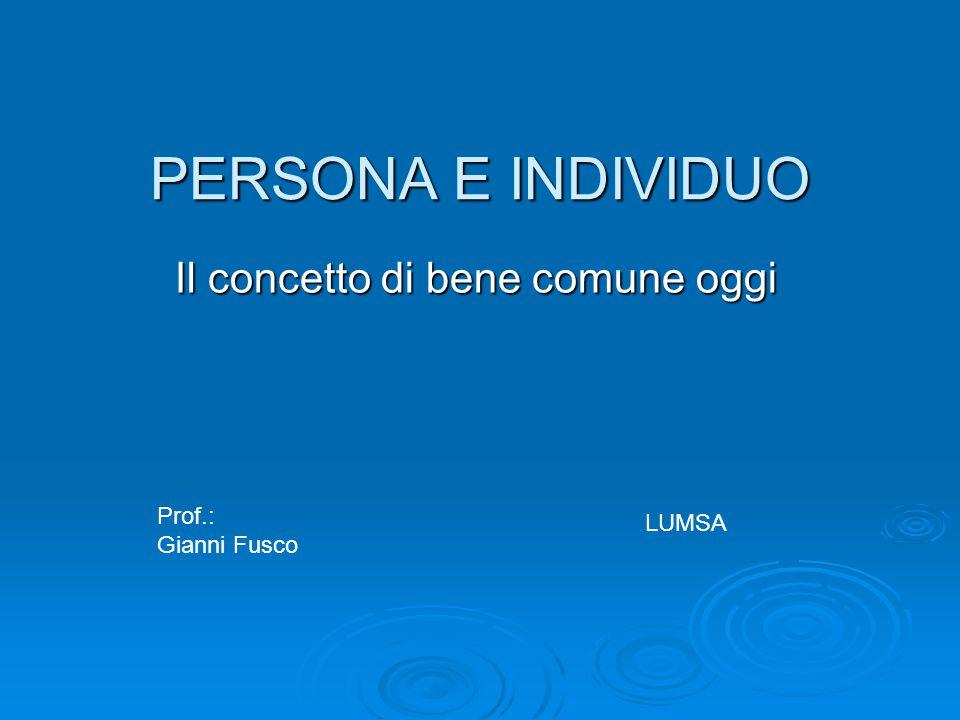 PERSONA E INDIVIDUO Il concetto di bene comune oggi LUMSA Prof.: Gianni Fusco